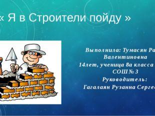 « Я в Строители пойду » Выполнила: Тумасян Раиса Валентиновна 14лет, ученица