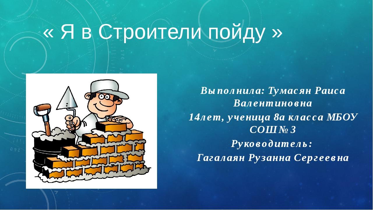 « Я в Строители пойду » Выполнила: Тумасян Раиса Валентиновна 14лет, ученица...