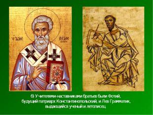 б) Учителями-наставниками братьев были Фотий, будущий патриарх Константинопол