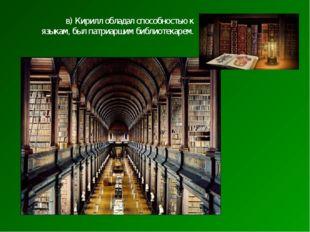 в) Кирилл обладал способностью к языкам, был патриаршим библиотекарем.