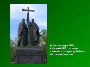 ж) Кирилл умер в 869 г., Мефодий в 885 г., оставив преемников по переводу Биб