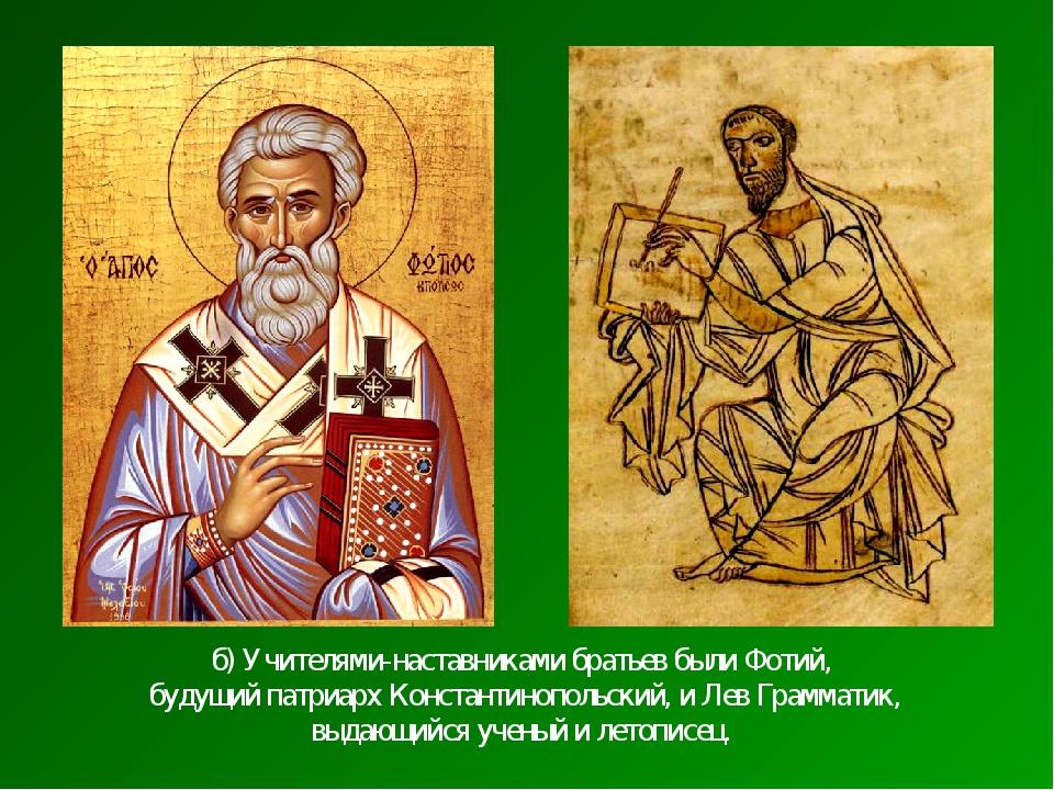 б) Учителями-наставниками братьев были Фотий, будущий патриарх Константинопол...