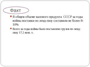 Факт В общем объеме валового продукта СССР за годы войны поставки по ленд-лиз