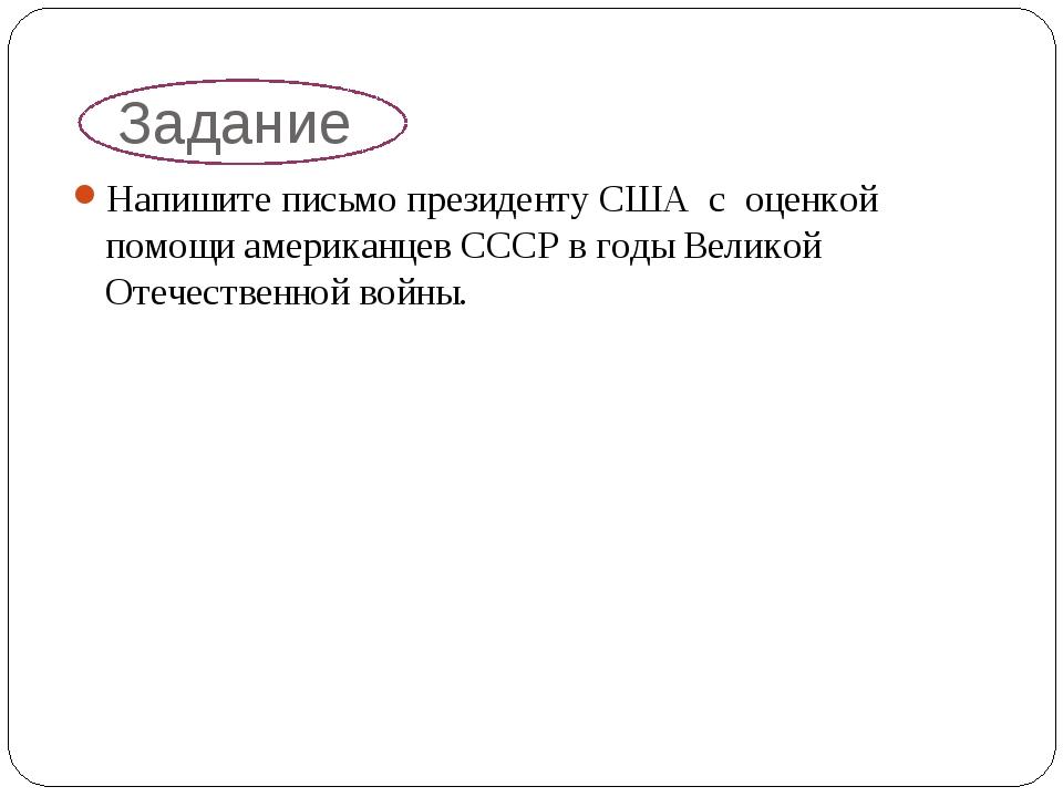 Задание Напишите письмо президенту США с оценкой помощи американцев СССР в го...