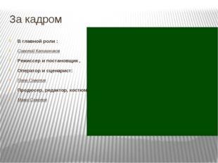 За кадром В главной роли : Савелий Капишников Режиссер и постановщик , Операт