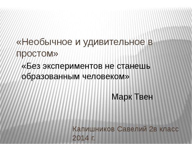 «Необычное и удивительное в простом» Капишников Савелий 2в класс 2014 г. «Без...