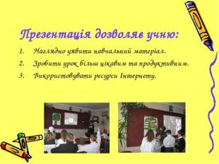 Презентація дозволяє учню: Наглядно уявити навчальний матеріал. Зробити урок