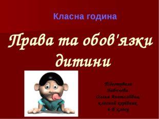 Класна година Права та обов'язки дитини Підготувала Бабичева Олена Анатоліївн