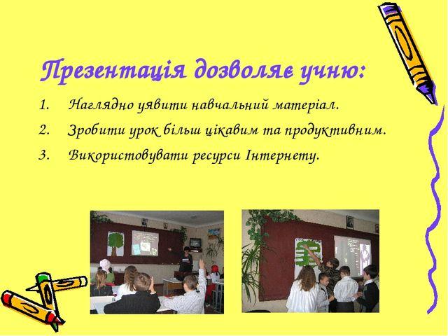 Презентація дозволяє учню: Наглядно уявити навчальний матеріал. Зробити урок...