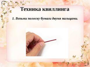 Техника квиллинга 1. Возьми полоску бумаги двумя пальцами.