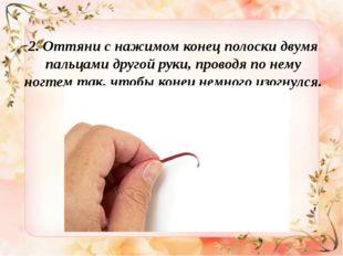 2. Оттяни снажимом конец полоски двумя пальцами другой руки, проводя понем