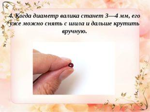 4. Когда диаметр валика станет 3—4мм,его уже можно снять сшила идальше кр