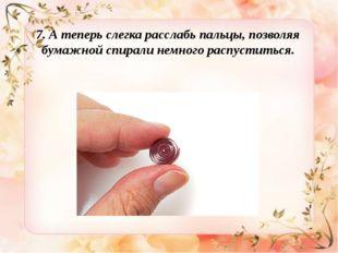 7. Атеперь слегка расслабь пальцы, позволяя бумажной спирали немного распуст