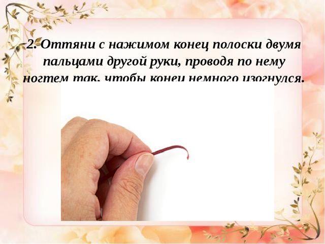 2. Оттяни снажимом конец полоски двумя пальцами другой руки, проводя понем...