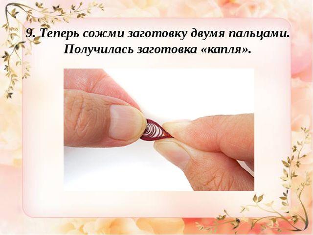 9. Теперь сожми заготовку двумя пальцами. Получилась заготовка «капля».