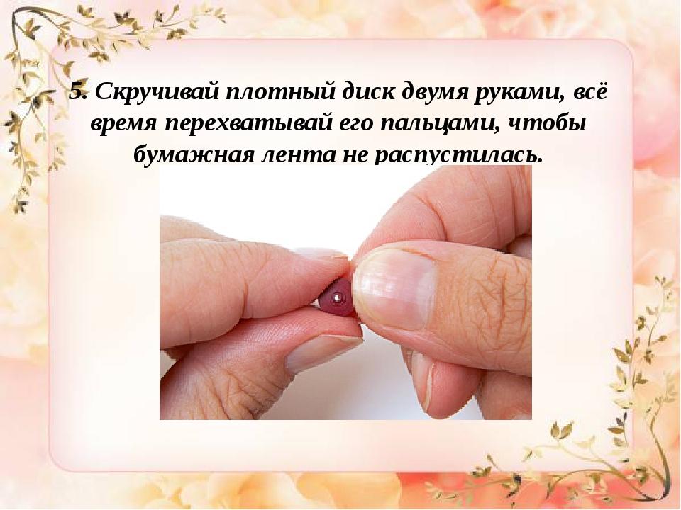 5. Скручивай плотный диск двумя руками, всё время перехватывай его пальцами,...