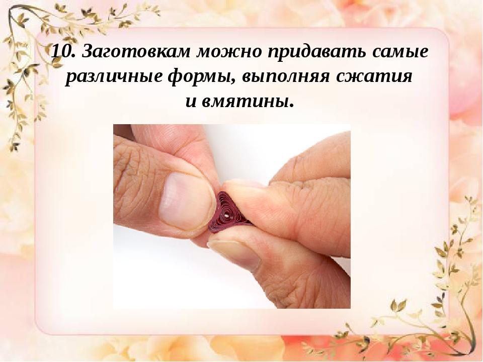 10. Заготовкам можно придавать самые различные формы, выполняя сжатия ивмяти...