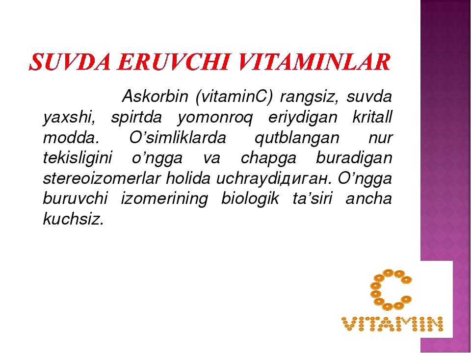 Askorbin (vitaminС) rangsiz, suvda yaxshi, spirtda yomonroq eriydigan krital...
