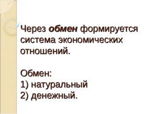 Через обмен формируется система экономических отношений. Обмен: 1) натуральн