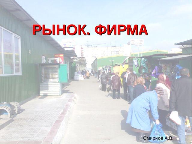 РЫНОК. ФИРМА Смирнов А.В.