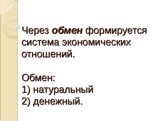 Через обмен формируется система экономических отношений. Обмен: 1) натуральн...