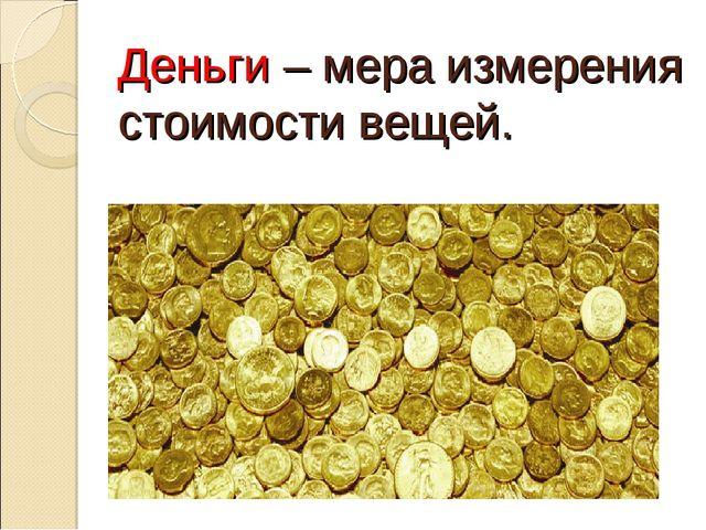 Деньги – мера измерения стоимости вещей.