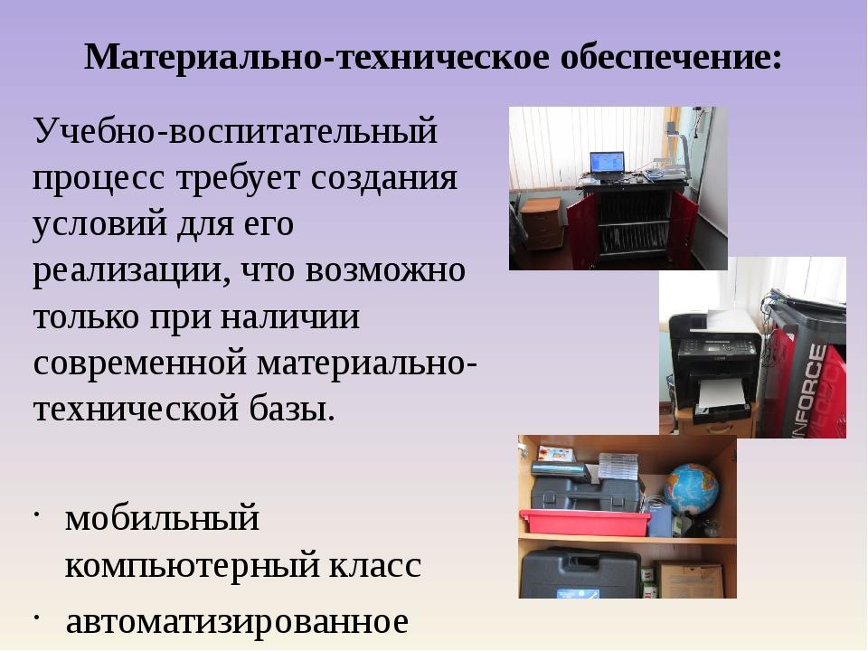 Материально-техническое обеспечение: Учебно-воспитательный процесс требует со...