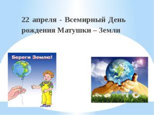 22 апреля - Всемирный День рождения Матушки – Земли