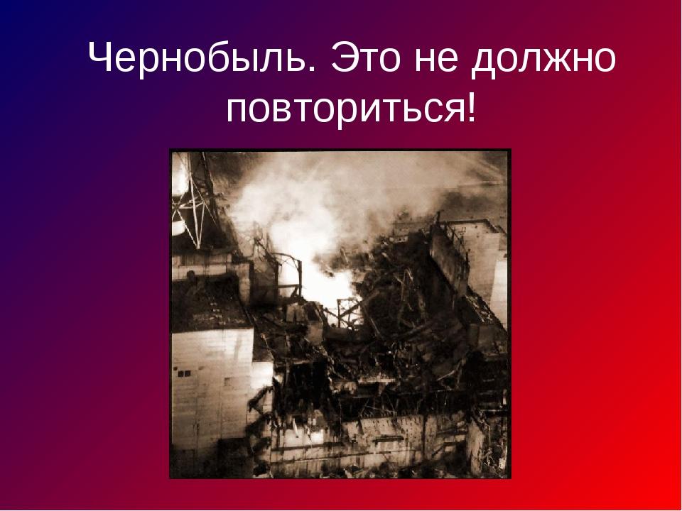 Чернобыль. Это не должно повториться!