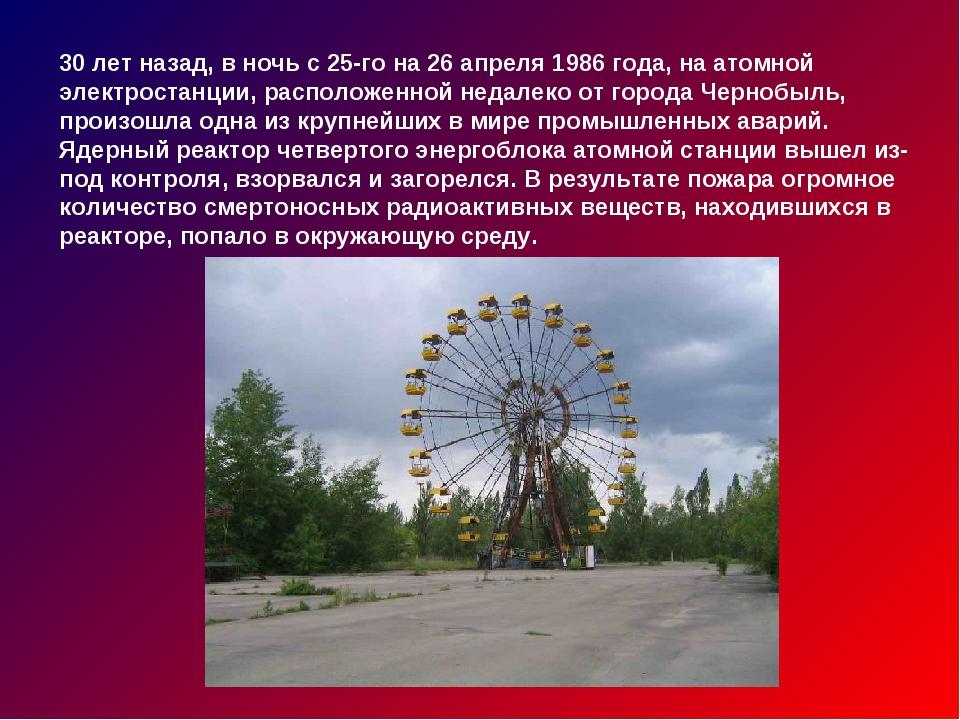 30 лет назад, в ночь с 25-го на 26 апреля 1986 года, на атомной электростанци...
