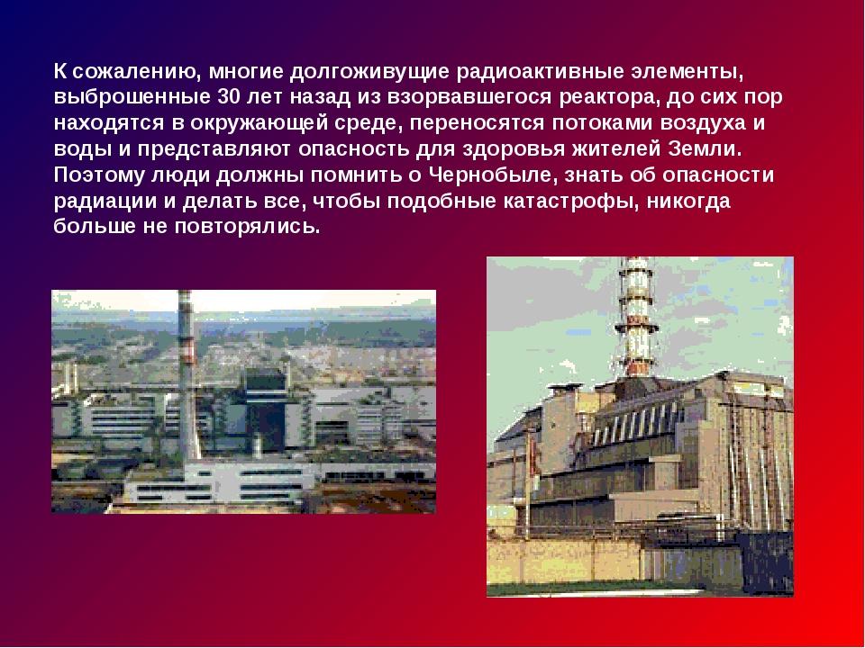 К сожалению, многие долгоживущие радиоактивные элементы, выброшенные 30 лет н...