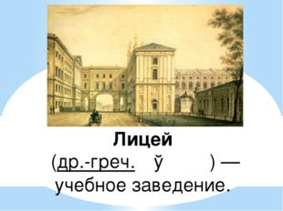 Лицей (др.-греч. Λύκειον)— учебное заведение.