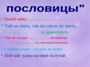 Выпей чайку-…………………….. Чай не пить, так на свете не жить. …………….. - не дрова