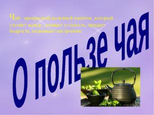 Чай - прекрасный полезный напиток ,который утоляет жажду, снимает усталость,