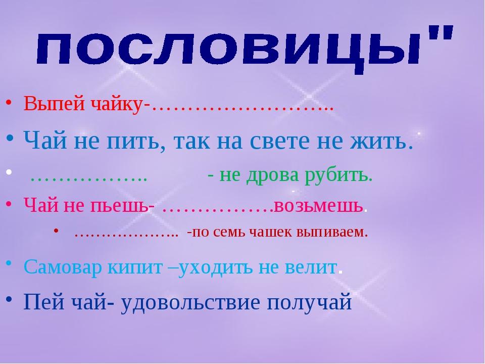 Выпей чайку-…………………….. Чай не пить, так на свете не жить. …………….. - не дрова...