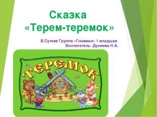 Сказка «Терем-теремок» В.Сутеев Группа «Гномики» 1 младшая Воспитатель: Дунае