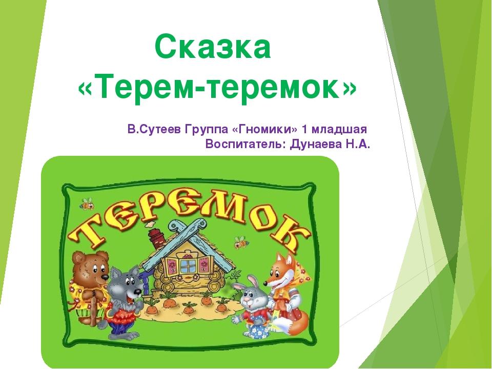 Сказка «Терем-теремок» В.Сутеев Группа «Гномики» 1 младшая Воспитатель: Дунае...