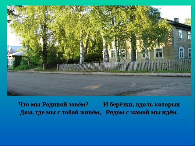 Что мы Родиной зовём? И берёзки, вдоль которых Дом, где мы с тобой живём, Ряд...