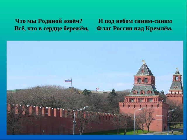 Что мы Родиной зовём? И под небом синим-синим Всё, что в сердце бережём, Флаг...