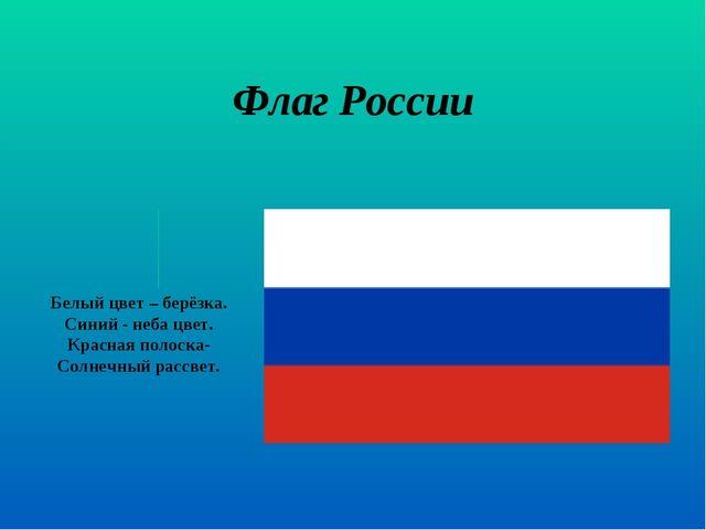 Флаг России Белый цвет – берёзка. Синий - неба цвет. Красная полоска- Солнечн...