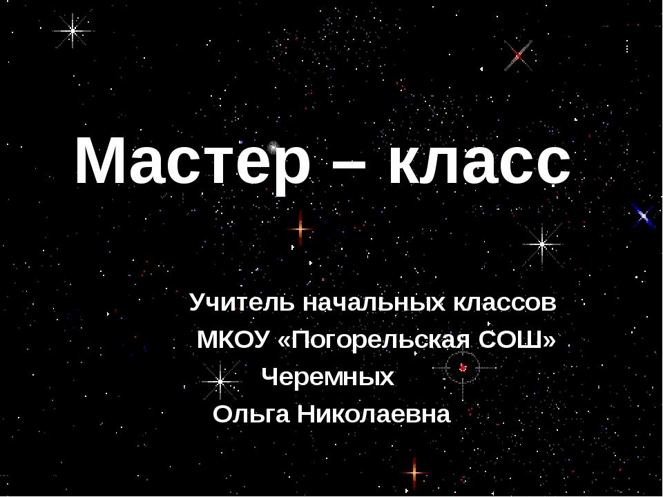 Мастер – класс Учитель начальных классов МКОУ «Погорельская СОШ» Черемных Оль...