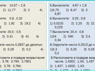 5.Вычислите: 14,57 – 2,8 1)12,49 2) 11,77 3) 2 4) 12,77 6.Вычислите: 0,6 * 0