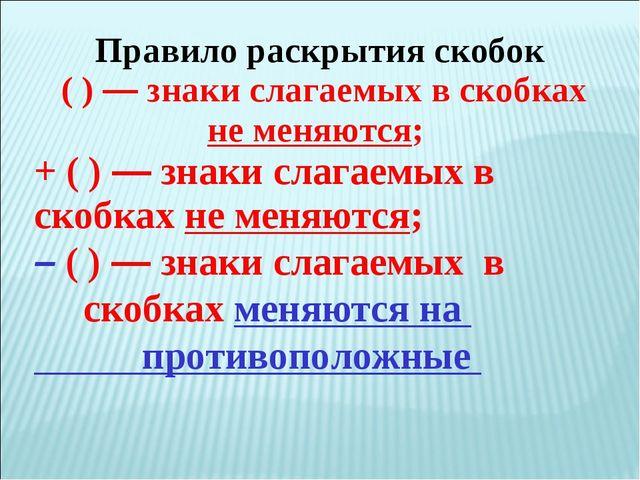 Правило раскрытия скобок ( ) — знаки слагаемых в скобках не меняются; + ( ) —...