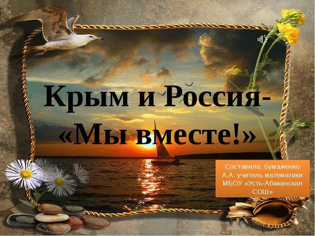 Крым и Россия- «Мы вместе!» Составила: Бумаженко А.А. учитель математики МБОУ...