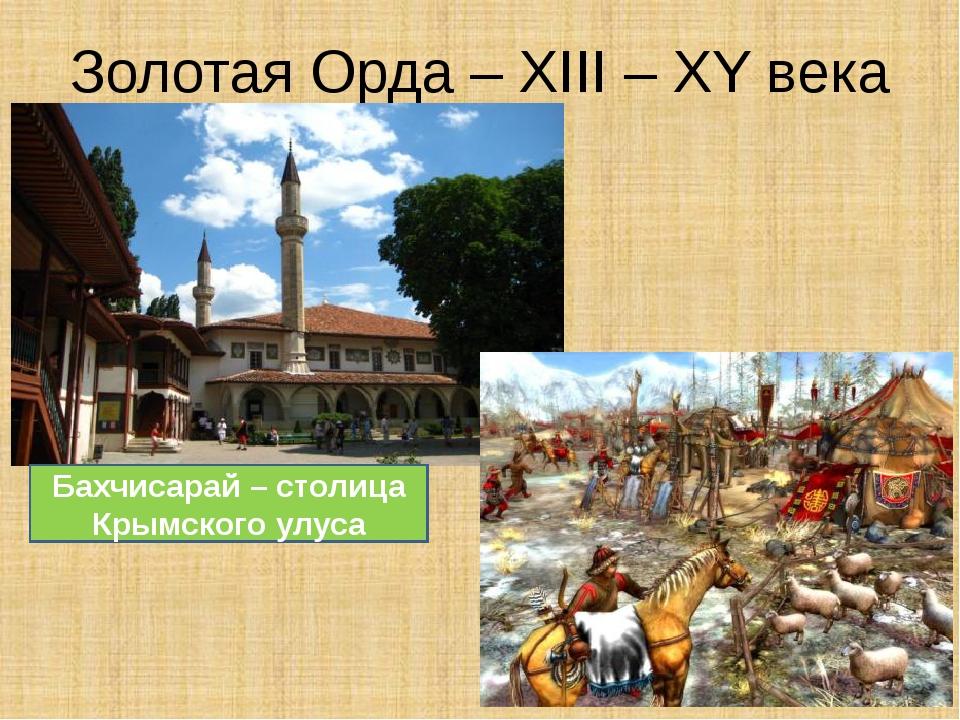 Золотая Орда – XIII – XY века Бахчисарай – столица Крымского улуса