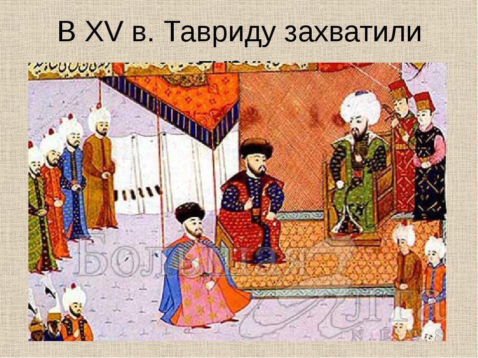 В XV в. Тавриду захватили турки
