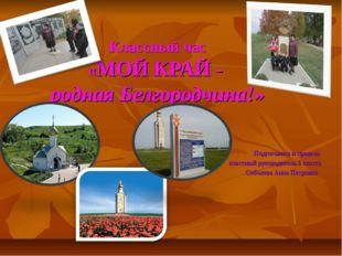 Классный час «МОЙ КРАЙ - родная Белгородчина!» Подготовила и провела классный