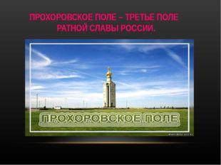 ПРОХОРОВСКОЕ ПОЛЕ – ТРЕТЬЕ ПОЛЕ РАТНОЙ СЛАВЫ РОССИИ.