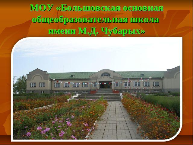 МОУ «Большовская основная общеобразовательная школа имени М.Д. Чубарых»
