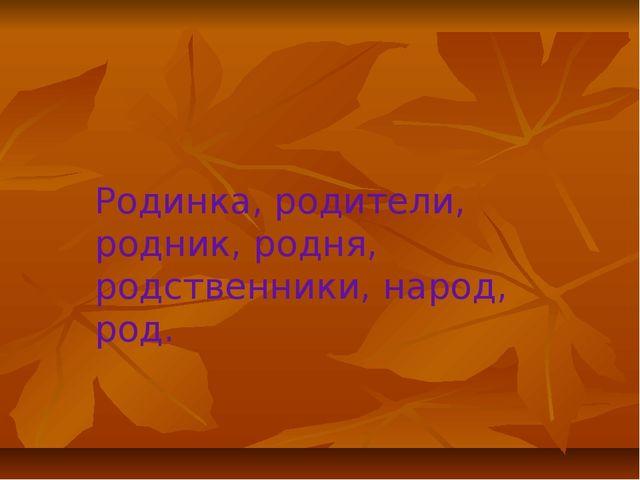 Родинка, родители, родник, родня, родственники, народ, род.